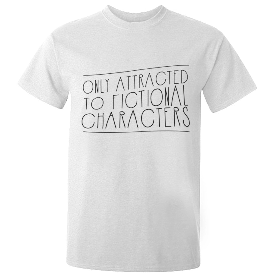 Only Attracted To Fictional Characters Unisex Fit T-Shirt K0699 - Illustrated Identity Ltd.