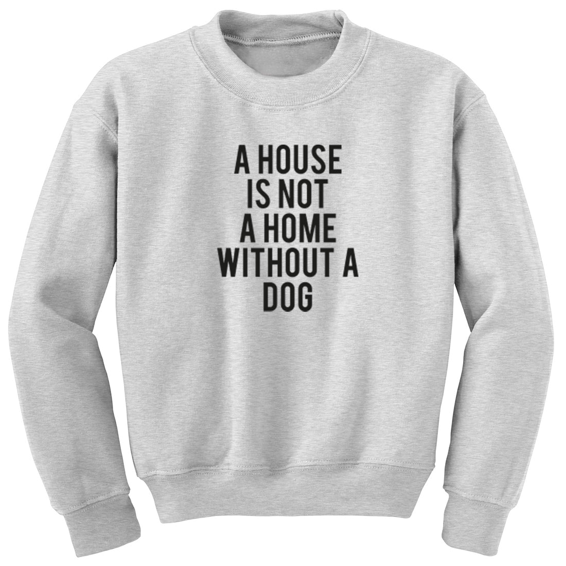 A House Is Not A Home Without A Dog Unisex Jumper K1847