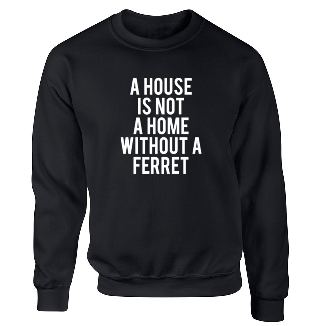 A House Is Not A Home Without A Ferret Unisex Jumper K1854