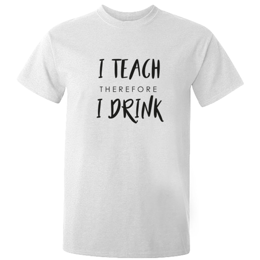 I Teach Therefore I Drink Unisex Fit T-Shirt K2295