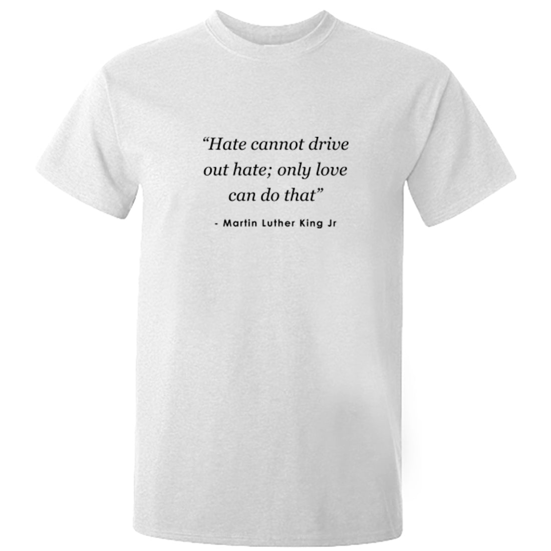 """Hate Cannot Drive Out Hate; Only Love Can Do That"" Unisex Fit T-Shirt K2506 - Illustrated Identity Ltd."