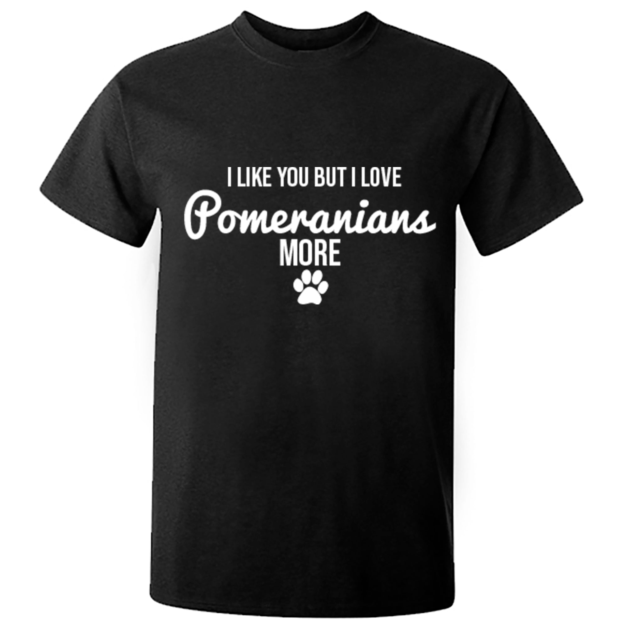 I Like You But I Love Pomeranians More Unisex Fit T-Shirt S0109 - Illustrated Identity Ltd.