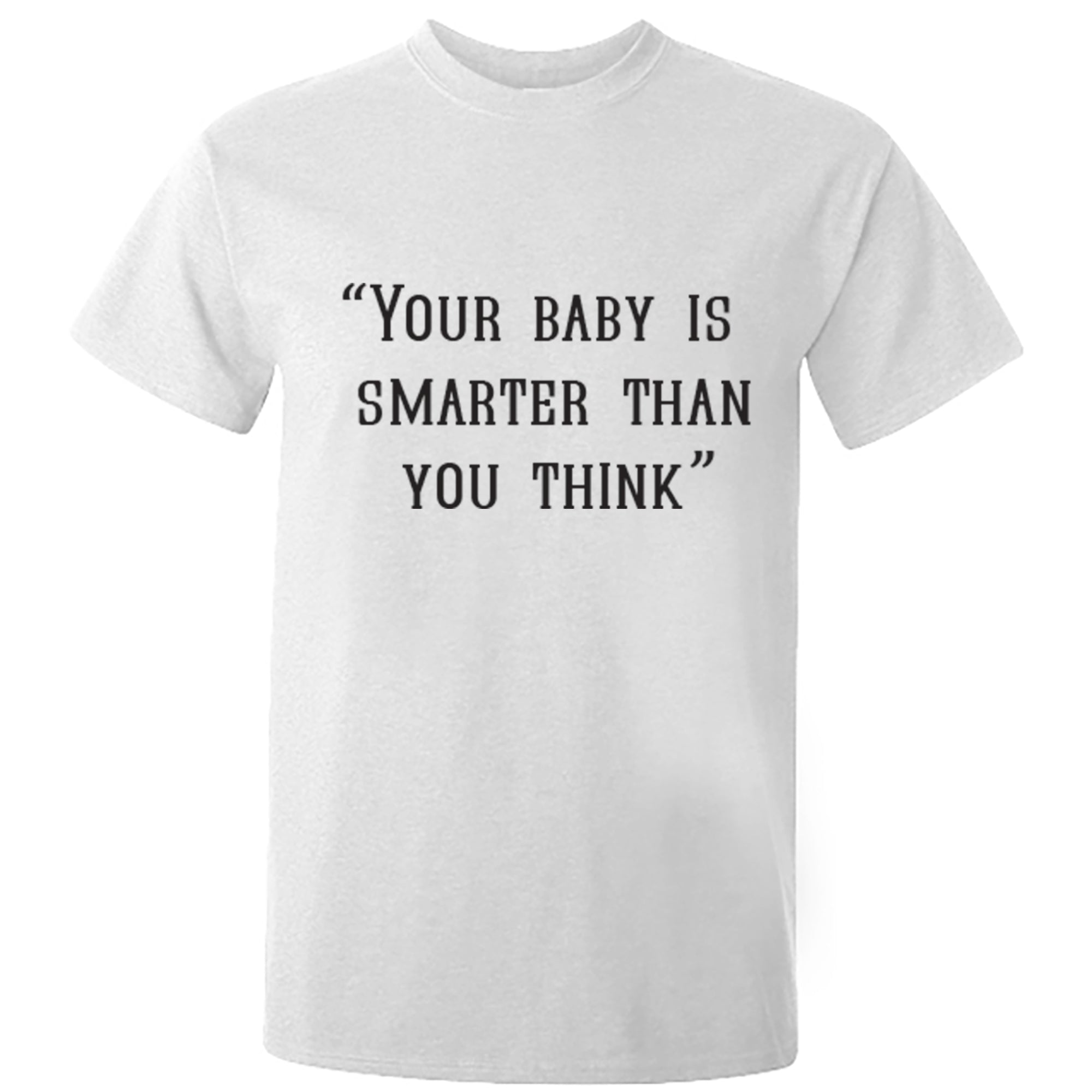 """Your Baby Is Smarter Than You Think"" Unisex Fit T-Shirt S0380"
