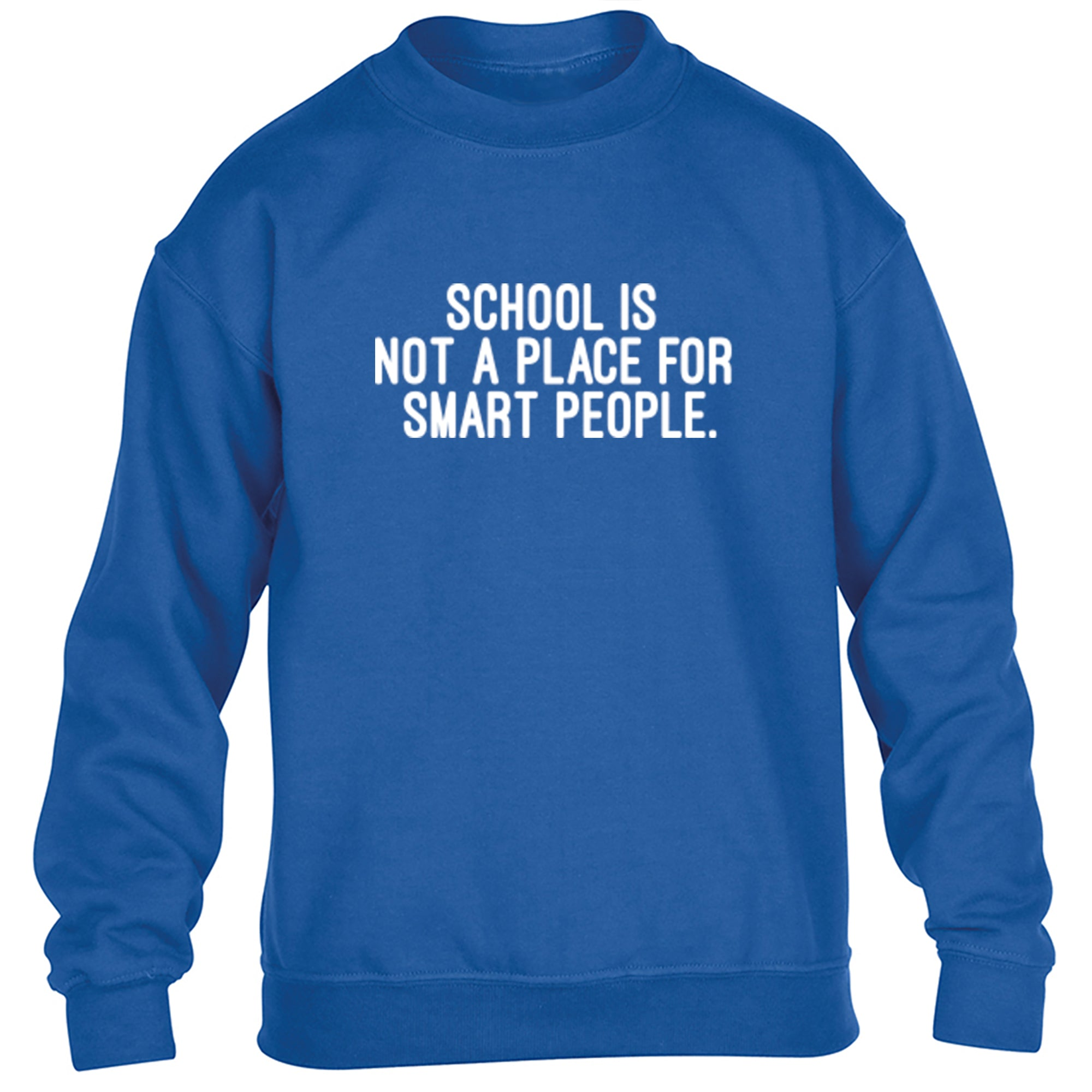 School Is Not A Place For Smart People Childrens Ages 3/4-12/14 Unisex Jumper S0404 - Illustrated Identity Ltd.