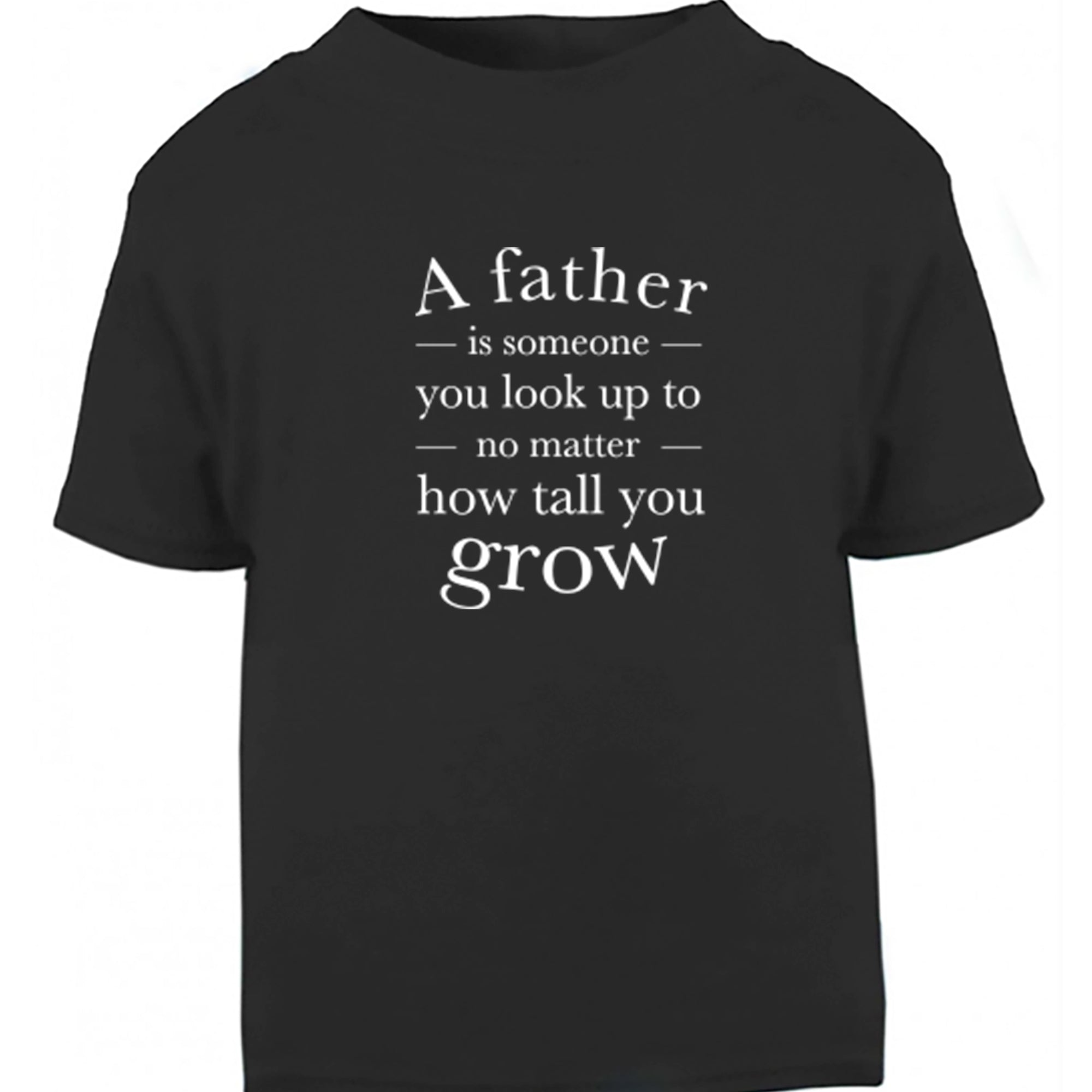 A Father Is Someone You look Up To No Matter How Tall You Grow Childrens Ages 3/4-12/14 Unisex Fit T-Shirt S0719
