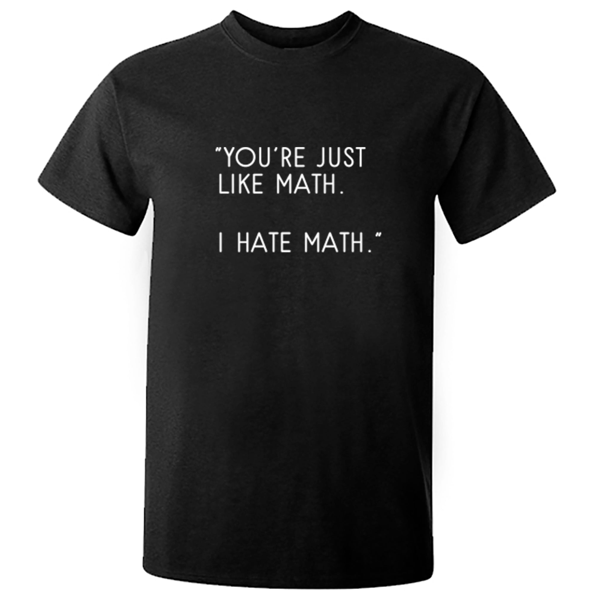"""You're Just Like Math. I Hate Math."" Unisex Fit T-Shirt S0816 - Illustrated Identity Ltd."