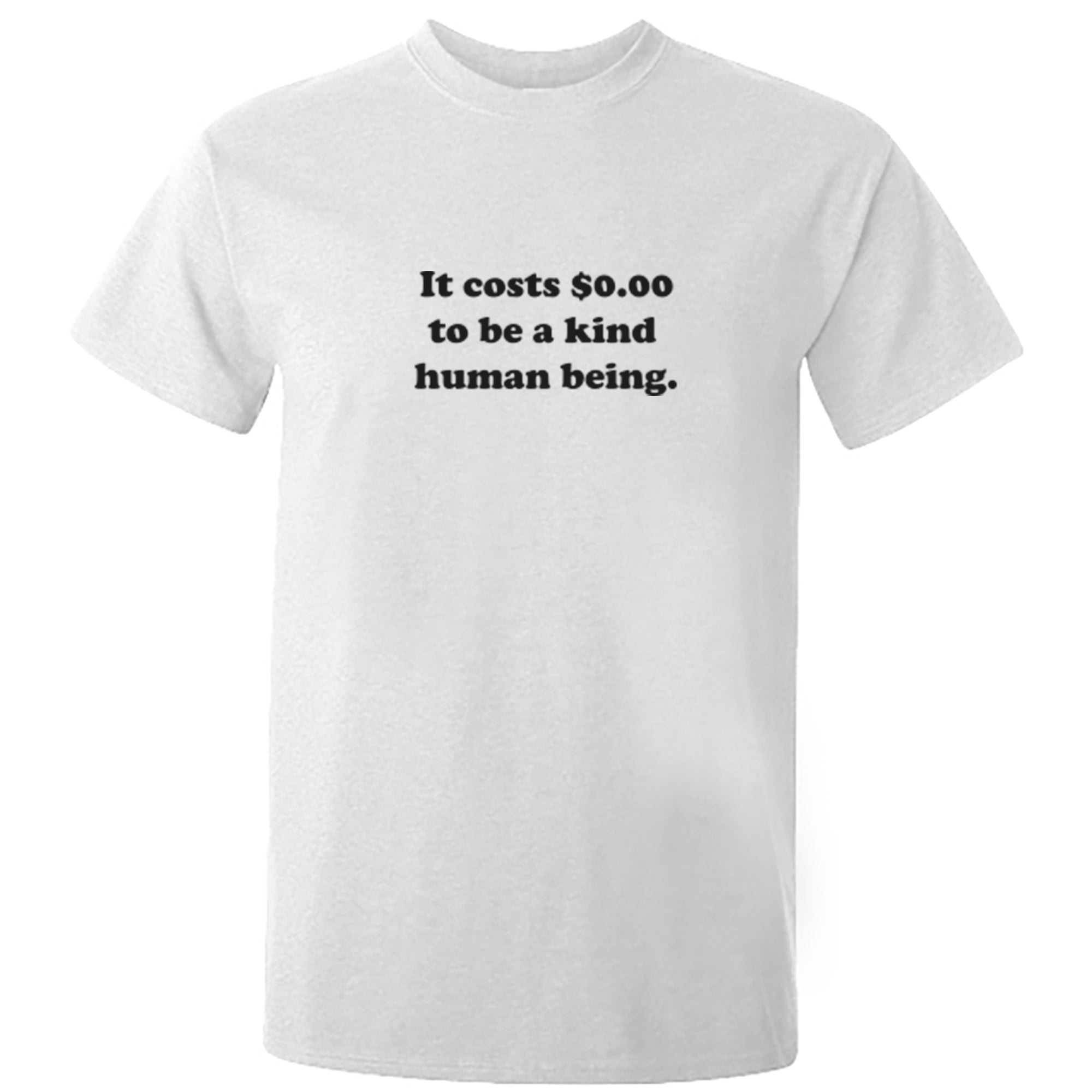 It Costs $0.00 To Be A Kind Human Being Unisex Fit T-Shirt S0997 - Illustrated Identity Ltd.