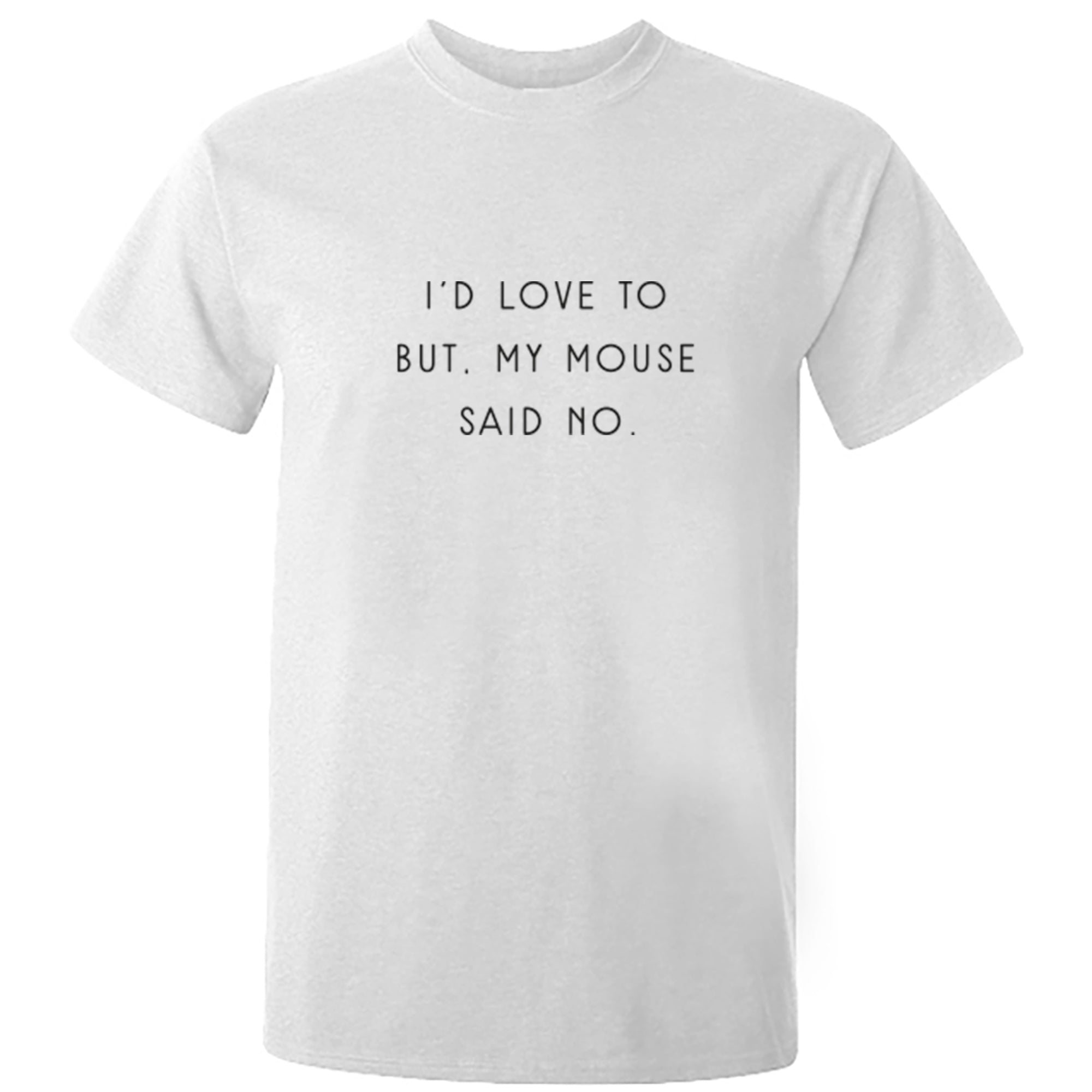 I'd Love To But, My Mouse Said No Unisex Fit T-Shirt S1064 - Illustrated Identity Ltd.