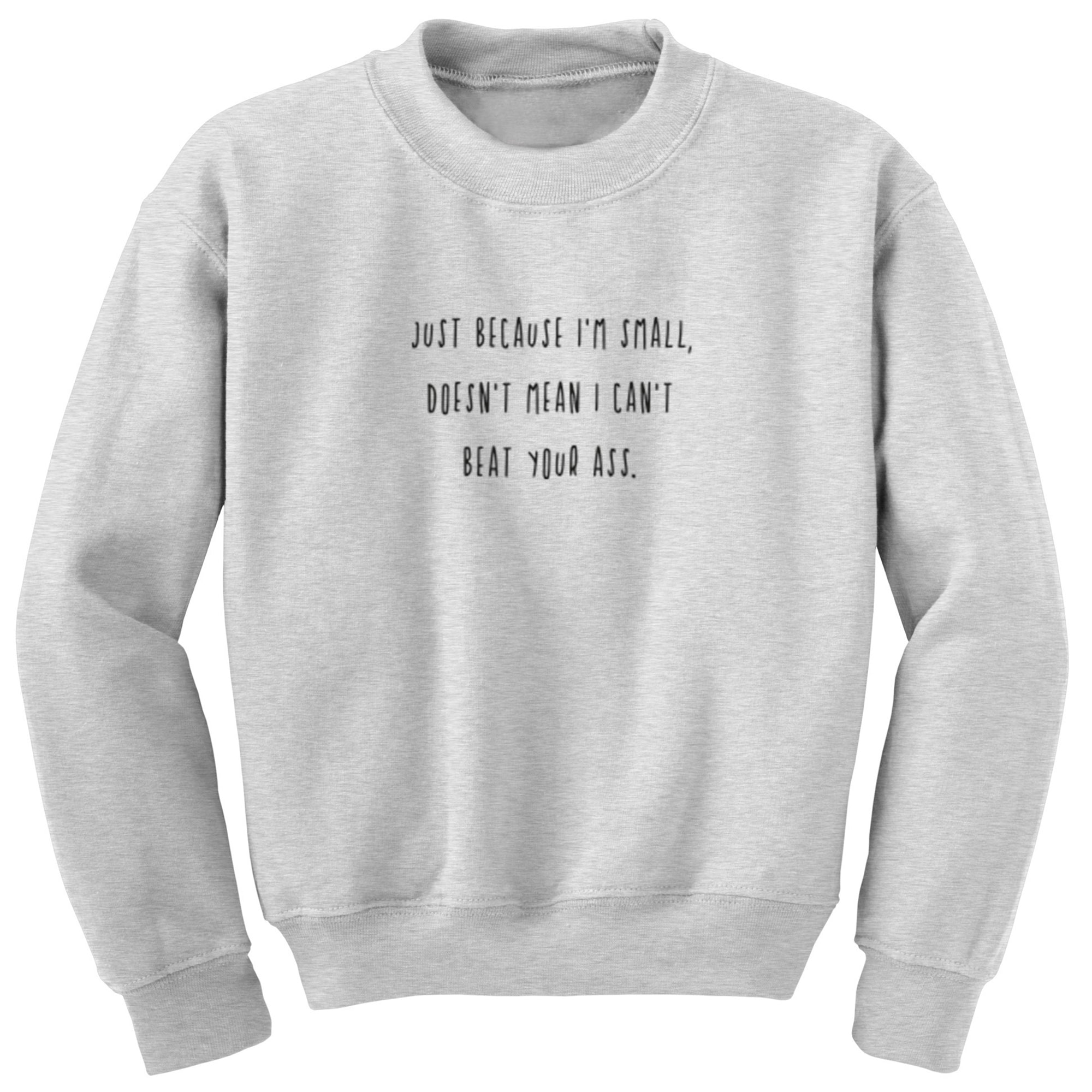 Just Because I'm Small, Doesn't Mean I Can't Beat Your Ass Unisex Jumper S1164 - Illustrated Identity Ltd.