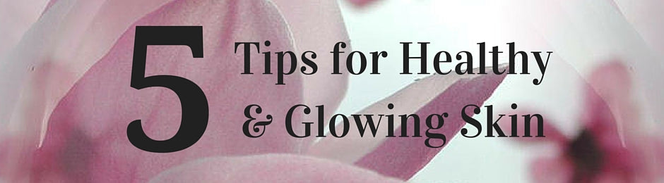 5 Tips for Healthy and Glowing Skin