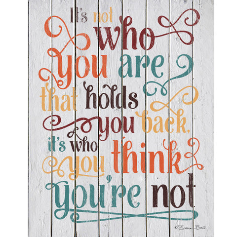 It's Not Who You Think You Are That Holds You Back, It's Who You Think You're Not Inspirational Print