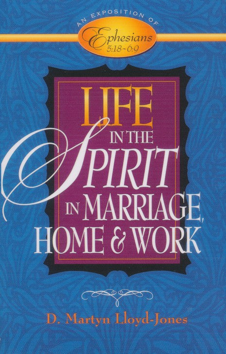 Life in the Spirit: In Marriage Home And Work An Exposition Of Ephesians 5:18-6:9