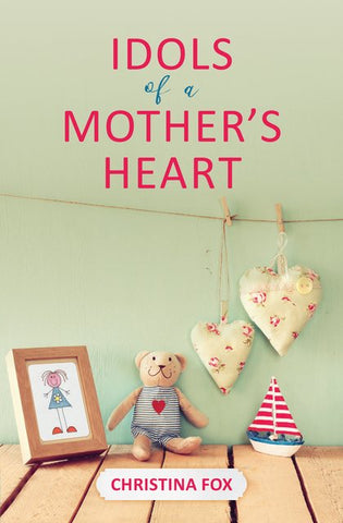 Idols of a Mother's Heart Christina Fox