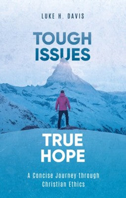 Tough Issues, True Hope: A Concise Journey through Christian Ethics