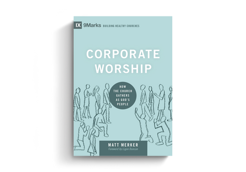 Corporate Worship: How the Church Gathers as God's People (9Marks Building Healthy Churches)
