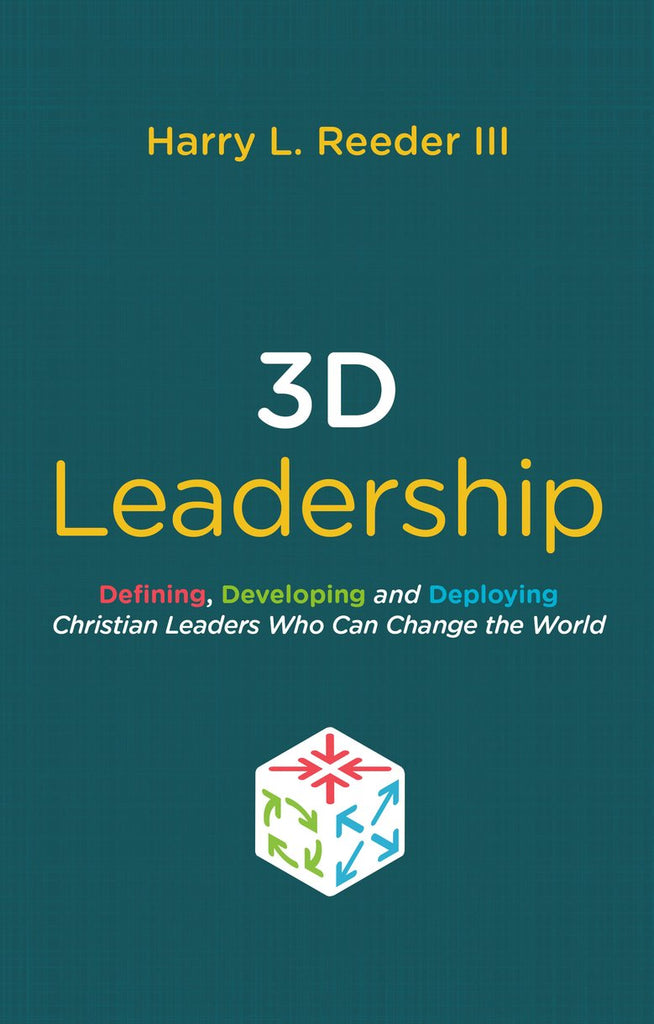 3D Leadership Defining, Developing and Deploying Christian Leaders Who Can Change the World Harry L. Reeder III
