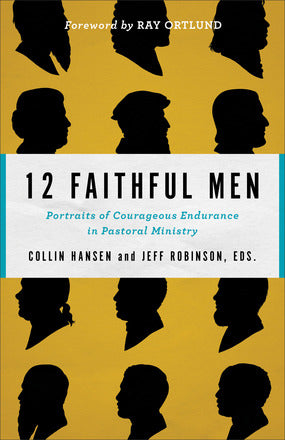 12 Faithful Men Portraits of Courageous Endurance in Pastoral Ministry
