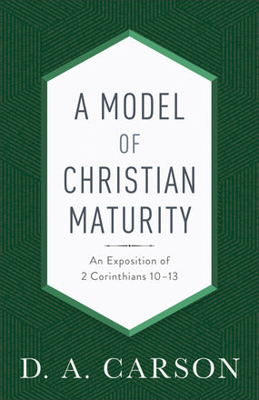 A Model of Christian Maturity, Repackaged Edition An Exposition of 2 Corinthians 10–13  by: D. A. Carson