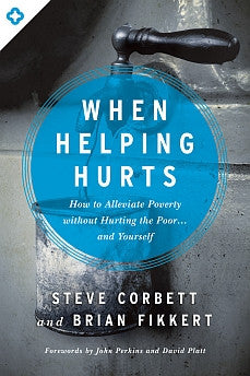 When Helping Hurts: How to Alleviate Poverty Without Hurting the Poor...And Yourself