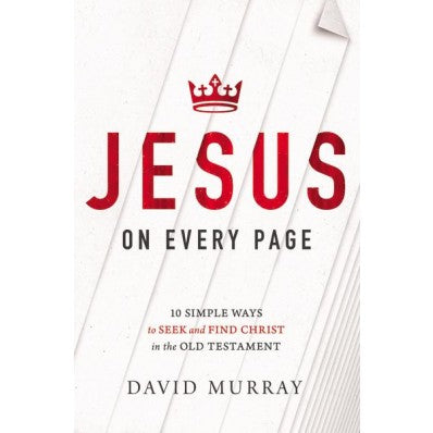 Jesus on Every Page 10 Simple Ways to Seek and Find Christ in the Old Testament By David Murray