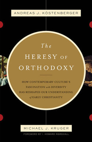 The Heresy of Orthodoxy: How Contemporary Culture's Fascination with Diversity Has Reshaped Our Understanding of Early Christianity