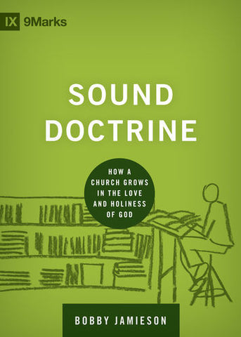 Sound Doctrine: How a Church Grows in the Love and Holiness of God (9Marks: Building Healthy Churches)