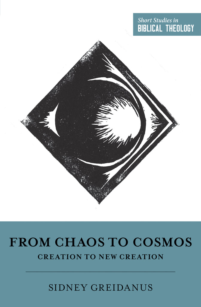 From Chaos to Cosmos: Creation to New Creation  By Sidney Greidanus