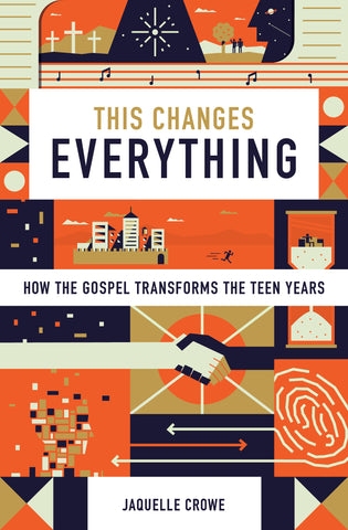 This Changes Everything: How the Gospel Transforms the Teen Years By Jaquelle Crowe