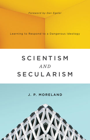 Scientism and Secularism: Learning to Respond to a Dangerous Ideology  By J. P. Moreland