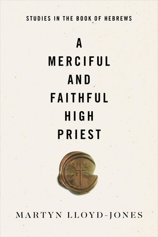 A Merciful and Faithful High Priest: Studies in the Book of Hebrews By Martyn Lloyd-Jones