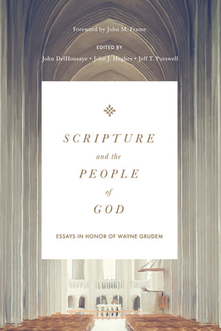 Scripture and the People of God: Essays in Honor of Wayne Grudem  Edited by John DelHousaye, Jeff T. Purswell, John J. Hughes,