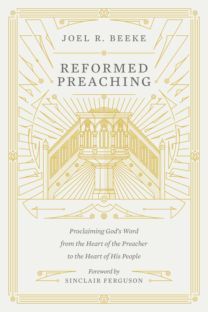 Reformed Preaching: Proclaiming God's Word from the Heart of the Preacher to the Heart of His People  By Joel R. Beeke, Foreword by Sinclair B. Ferguson
