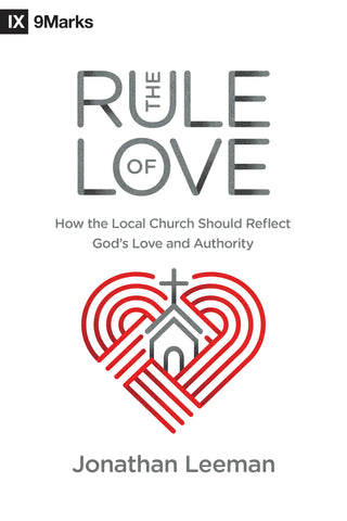 The Rule of Love: How the Local Church Should Reflect God's Love and Authority  By Jonathan Leeman
