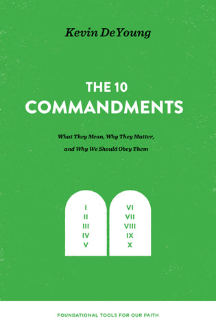 The Ten Commandments: What They Mean, Why They Matter, and Why We Should Obey Them  Kevin DeYoung