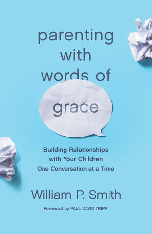 Parenting with Words of Grace: Building Relationships with Your Children One Conversation at a Time  By William P. Smith, Foreword by Paul David Tripp