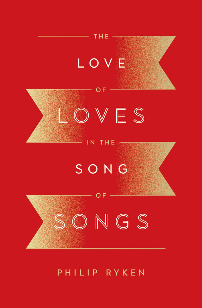 The Love of Loves in the Song of Songs  By Philip Graham Ryken