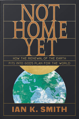 Not Home Yet: How the Renewal of the Earth Fits into God's Plan for the World  By Ian K. Smith