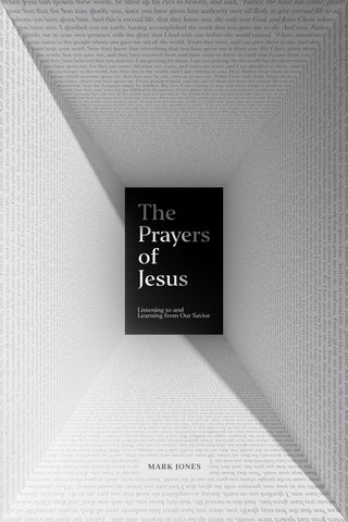 The Prayers of Jesus: Listening to and Learning from Our Savior  By Mark Jones