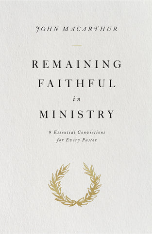 Remaining Faithful in Ministry: 9 Essential Convictions for Every Pastor  By John MacArthur