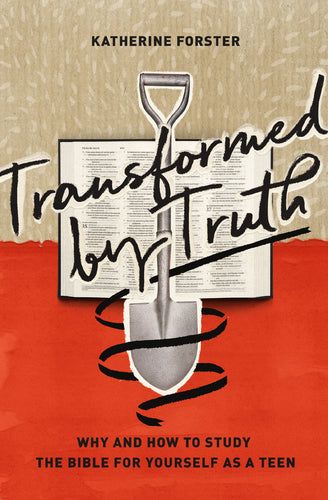 Transformed by Truth: Why and How to Study the Bible for Yourself as a Teen  By Katherine Forster
