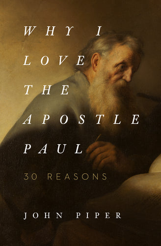 Why I Love the Apostle Paul: 30 Reasons  By John Piper
