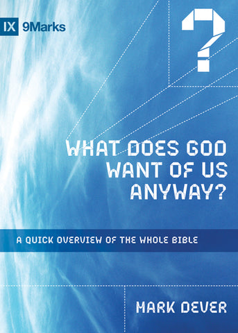 What Does God Want of Us Anyway?: A Quick Overview of the Whole Bible Mark Dever