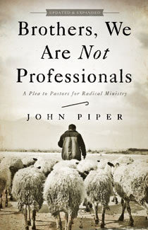 Brothers, We Are Not Professionals; A Plea to Pastors for Radical Ministry, Updated and Expanded Edition