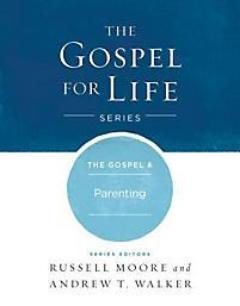 The Gospel & Parenting (The Gospel for Life Series)