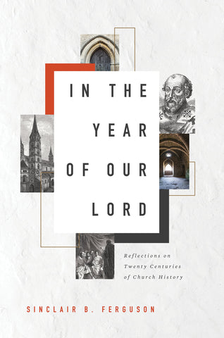 In the Year of Our Lord: Reflections on Twenty Centuries of Church History by Sinclair Ferguson