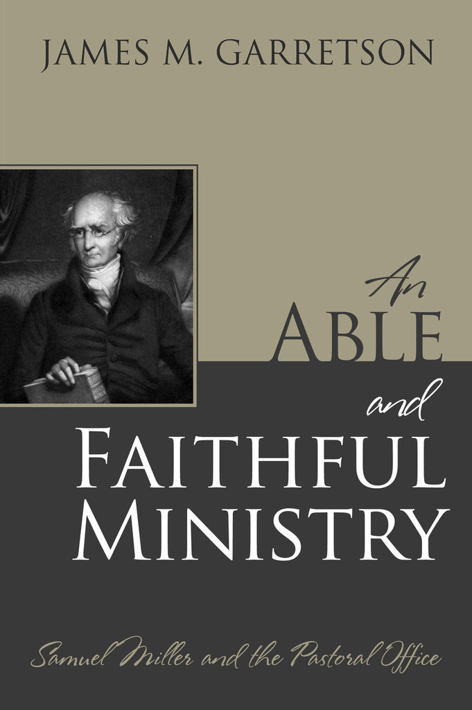 An Able and Faithful Ministry: Samuel Miller and the Pastoral Office..By: James M. Garretson..Pu...