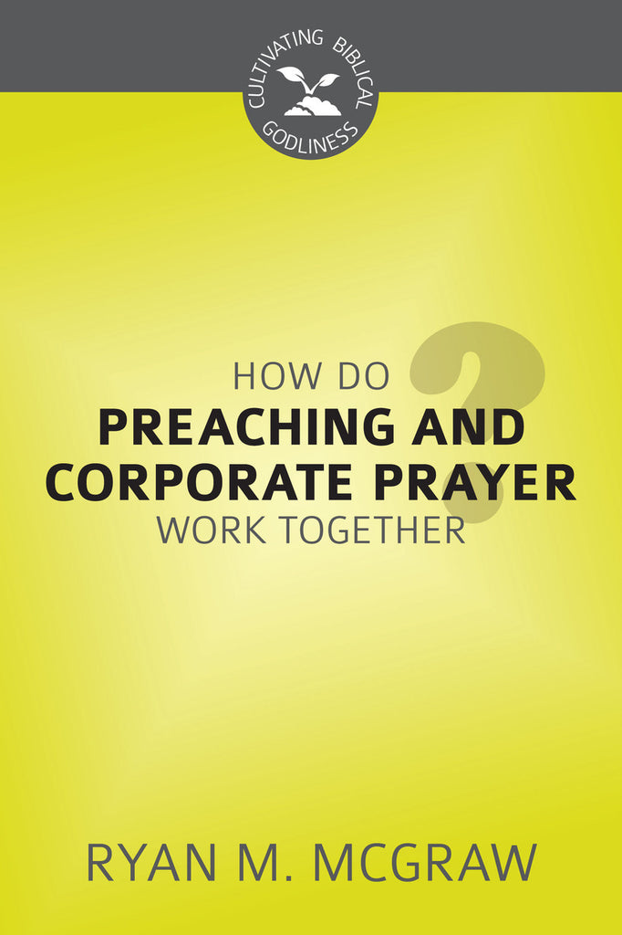 How Do Preaching and Corporate Prayer Work Together? (Cultivating Biblical Godliness)