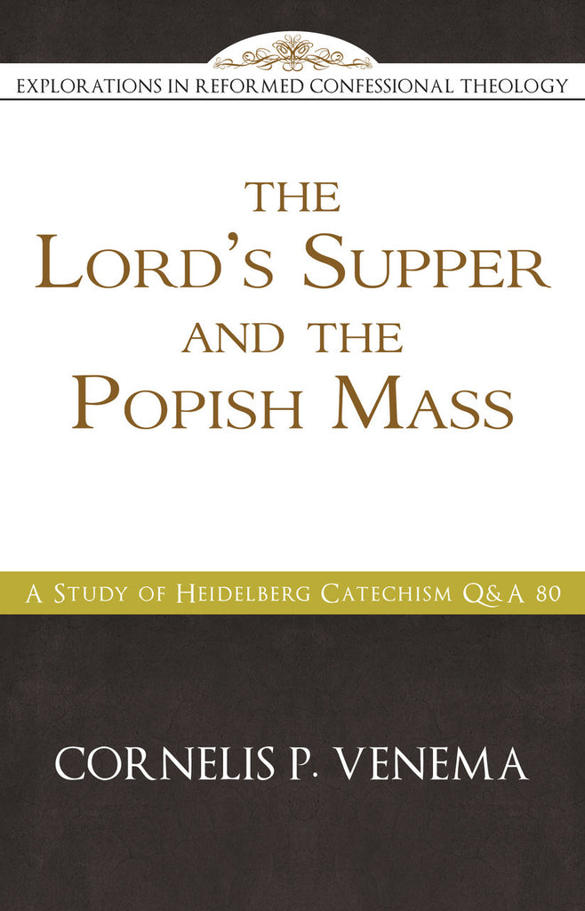 The Lord's Supper and the 'Popish Mass': A Study of Heidelberg Catechism Q&A 80