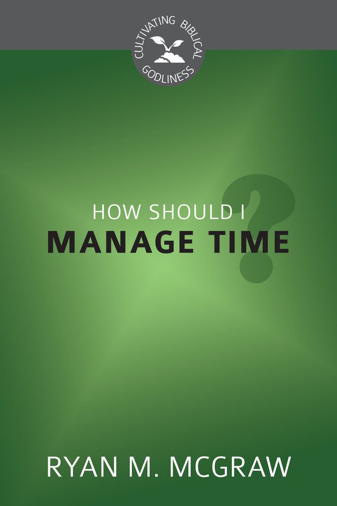 How Should I Manage Time? (Cultivating Biblical Godliness)