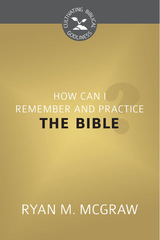 How Can I Remember and Practice the Bible (Cultivating Biblical Godliness)